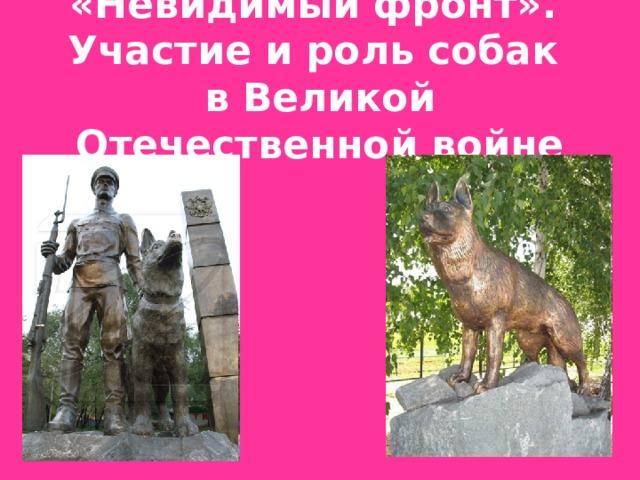 «Невидимый фронт».  Участие и роль собак  в Великой Отечественной войне
