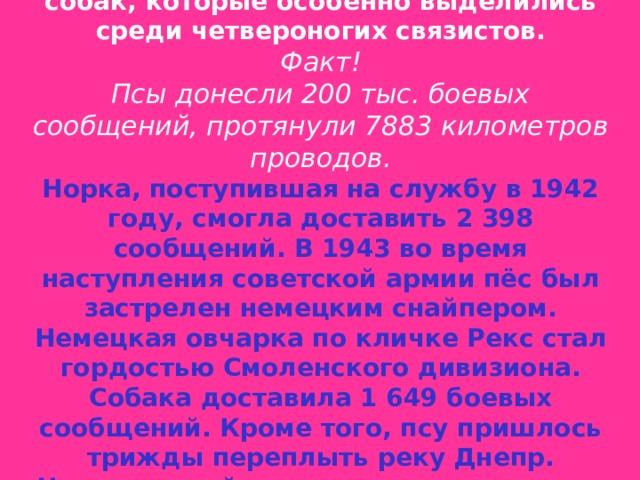 Из сохранившейся военной хроники, известны клички и истории службы собак, которые особенно выделились среди четвероногих связистов. Факт! Псы донесли 200 тыс. боевых сообщений, протянули 7883 километров проводов. Норка, поступившая на службу в 1942 году, смогла доставить 2 398 сообщений. В 1943 во время наступления советской армии пёс был застрелен немецким снайпером. Немецкая овчарка по кличке Рекс стал гордостью Смоленского дивизиона. Собака доставила 1 649 боевых сообщений. Кроме того, псу пришлось трижды переплыть реку Днепр. Четвероногий солдат всегда выполнял задачи. Его остановила только пуля немецкого солдата.