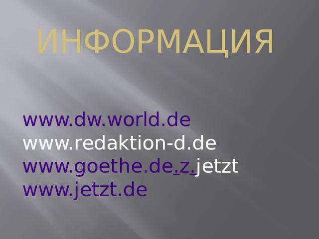 Информация www.dw.world.de www.redaktion-d.de  www.goethe.de . z . jetzt  www.jetzt.de