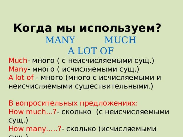 Когда мы используем?  MANY MUCH  A LOT OF Much - много ( c неисчисляемыми сущ.) Many - много ( исчисляемыми сущ.) А lot of - много (много c исчисляемыми и неисчисляемыми существительными.) В вопросительных предложениях: How much…? - сколько (c неисчисляемыми сущ.) How many…..? - сколько (исчисляемыми сущ.)