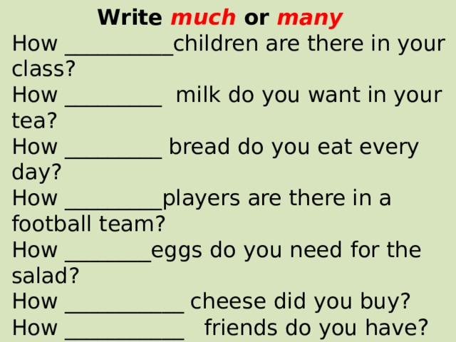 Write much or many How __________children are there in your class? How _________ milk do you want in your tea? How _________ bread do you eat every day? How _________players are there in a football team? How ________eggs do you need for the salad? How ___________ cheese did you buy? How ___________ friends do you have ?