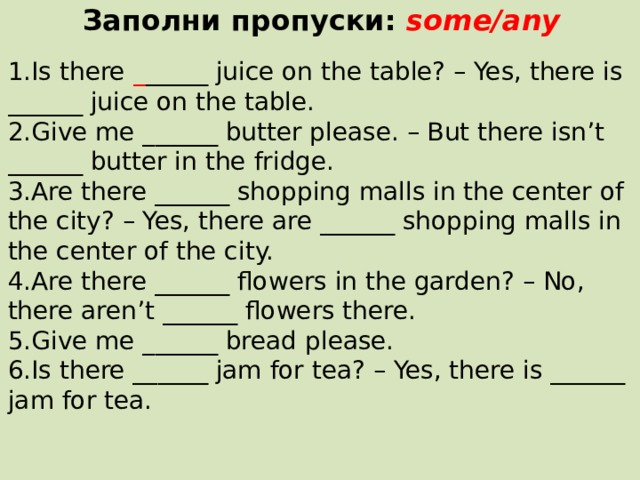 Заполни пропуски: some/any  1.Is there _ _____ juice on the table? – Yes, there is ______ juice on the table. 2.Give me ______ butter please. – But there isn't ______ butter in the fridge. 3.Are there ______ shopping malls in the center of the city? – Yes, there are ______ shopping malls in the center of the city. 4.Are there ______ flowers in the garden? – No, there aren't ______ flowers there. 5.Give me ______ bread please. 6.Is there ______ jam for tea? – Yes, there is ______ jam for tea.
