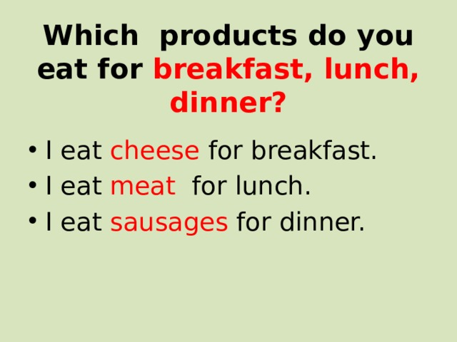 Which products do you eat for breakfast, lunch, dinner?