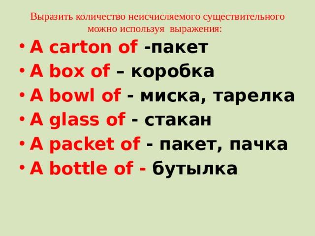 Выразить количество неисчисляемого существительного можно используя выражения: A carton of -пакет A box of – коробка A bowl of - миска, тарелка A glass of - стакан A packet of - пакет, пачка A bottle of - бутылка