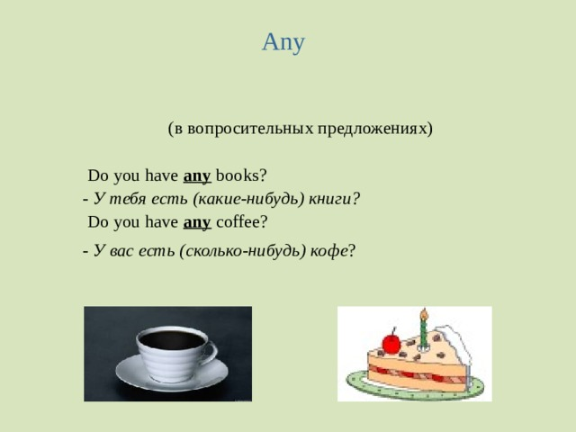 Any  (в вопросительных предложениях)  Do you have any  books?  - У тебя есть (какие-нибудь) книги?  Do you have any coffee?  - У вас есть (сколько-нибудь) кофе ?