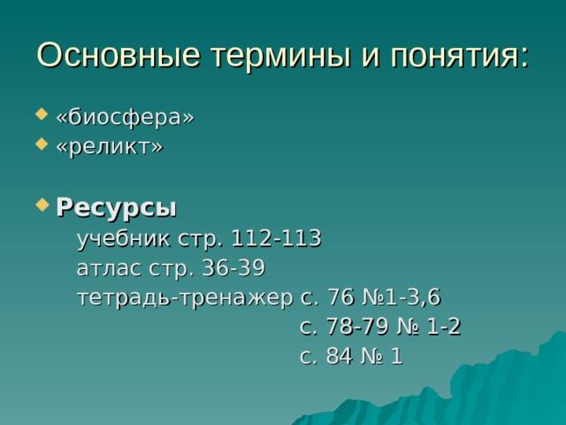 Основные термины и понятия: «биосфера» «реликт»  Ресурсы  учебник стр. 112-113  атлас стр. 36-39  тетрадь-тренажер с. 76 №1-3,6  с. 78-79 № 1-2  с. 84 № 1