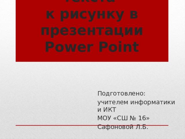 Добавление текста  к рисунку в презентации Power Point Подготовлено: учителем информатики и ИКТ МОУ «СШ № 16» Сафоновой Л.Б.