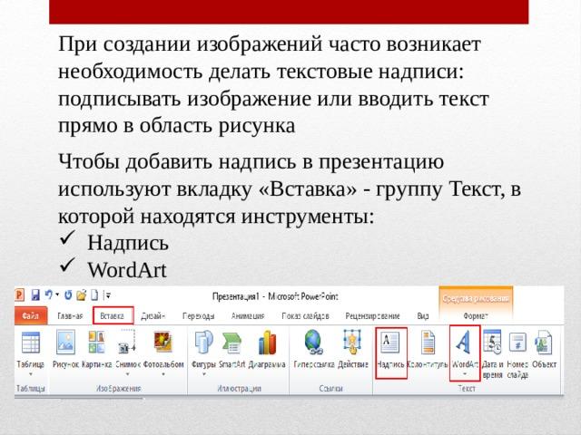 При создании изображений часто возникает необходимость делать текстовые надписи: подписывать изображение или вводить текст прямо в область рисунка Чтобы добавить надпись в презентацию используют вкладку «Вставка» - группу Текст, в которой находятся инструменты: