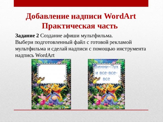 Добавление надписи WordArt Практическая часть Задание 2 Создание афиши мультфильма. Выбери подготовленный файл с готовой рекламой мультфильма и сделай надписи с помощью инструмента надпись WordArt