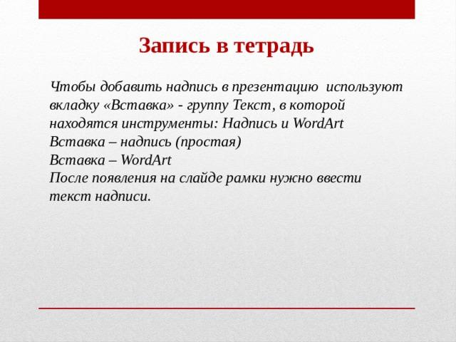 Запись в тетрадь Чтобы добавить надпись в презентацию используют вкладку «Вставка» - группу Текст, в которой находятся инструменты: Надпись и WordArt Вставка – надпись (простая) Вставка – WordArt После появления на слайде рамки нужно ввести текст надписи.