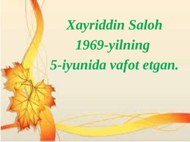 Xayriddin Saloh 1969-yilning 5-iyunida vafot etgan.