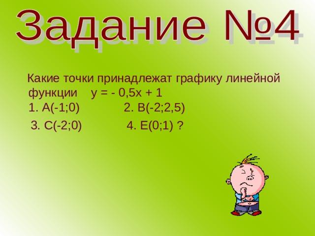 Какие точки принадлежат графику линейной функции у = - 0,5х + 1  1. А(-1;0) 2. В(-2;2,5)  3. С(-2;0) 4. Е(0;1) ?