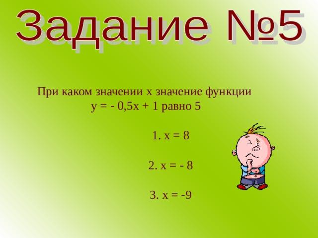 При каком значении х значение функции у = - 0,5х + 1 равно 5  1. х = 8  2. х = - 8  3. х = -9