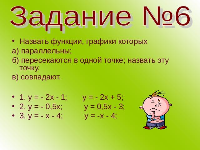 Назвать функции, графики которых а) параллельны; б) пересекаются в одной точке; назвать эту точку. в) совпадают. 1. у = - 2х - 1; у = - 2х + 5; 2. у = - 0,5х; у = 0,5х - 3; 3. у = - х - 4; у = -х - 4;