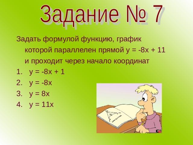 Задать формулой функцию, график  которой параллелен прямой у = -8х + 11  и проходит через начало координат