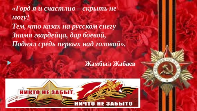 «Горд я и счастлив – скрыть не могу!  Тем, что казах на русском снегу  Знамя гвардейца, дар боевой,  Поднял средь первых над головой».    Жамбыл Жабаев