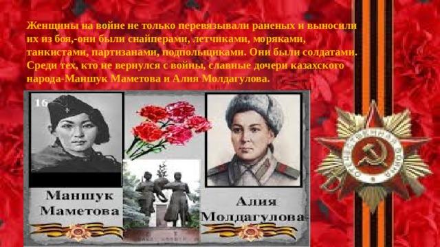Женщины на войне не только перевязывали раненых и выносили их из боя,-они были снайперами, летчиками, моряками, танкистами, партизанами, подпольщиками. Они были солдатами. Среди тех, кто не вернулся с войны, славные дочери казахского народа-Маншук Маметова и Алия Молдагулова.