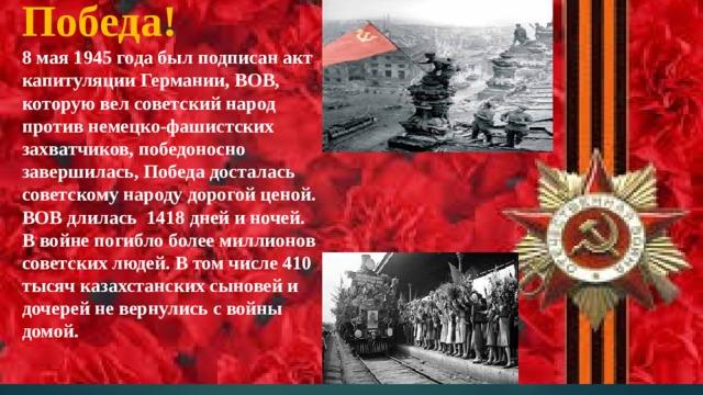 Победа!  8 мая 1945 года был подписан акт капитуляции Германии, ВОВ, которую вел советский народ против немецко-фашистских захватчиков, победоносно завершилась, Победа досталась советскому народу дорогой ценой. ВОВ длилась 1418 дней и ночей. В войне погибло более миллионов советских людей. В том числе 410 тысяч казахстанских сыновей и дочерей не вернулись с войны домой.