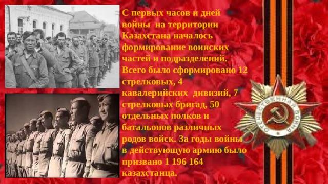 С первых часов и дней войны на территории Казахстана началось формирование воинских частей и подразделений. Всего было сформировано 12 стрелковых, 4 кавалерийских дивизий, 7 стрелковых бригад, 50 отдельных полков и батальонов различных родов войск. За годы войны в действующую армию было призвано 1 196 164 казахстанца.