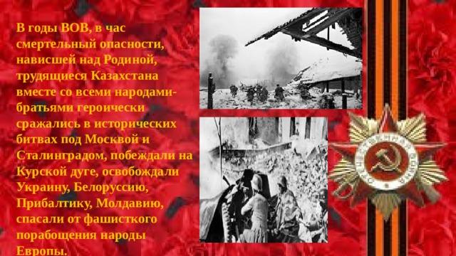 В годы ВОВ, в час смертельный опасности, нависшей над Родиной, трудящиеся Казахстана вместе со всеми народами-братьями героически сражались в исторических битвах под Москвой и Сталинградом, побеждали на Курской дуге, освобождали Украину, Белоруссию, Прибалтику, Молдавию, спасали от фашисткого порабощения народы Европы.