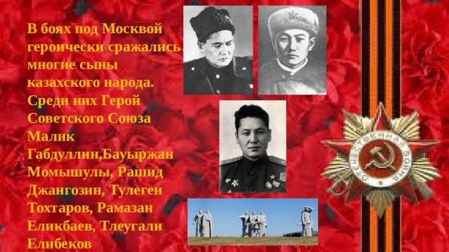 В боях под Москвой героически сражались многие сыны казахского народа. Среди них Герой Советского Союза Малик Габдуллин,Бауыржан Момышулы, Рашид Джангозин, Тулеген Тохтаров, Рамазан Еликбаев, Тлеугали Елибеков