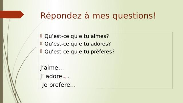 Répondez à mes questions! Qu'est-ce qu e tu aimes? Qu'est-ce qu e tu adores? Qu'est-ce qu e tu préfères? J'aime… J' adore….  Je prefere…