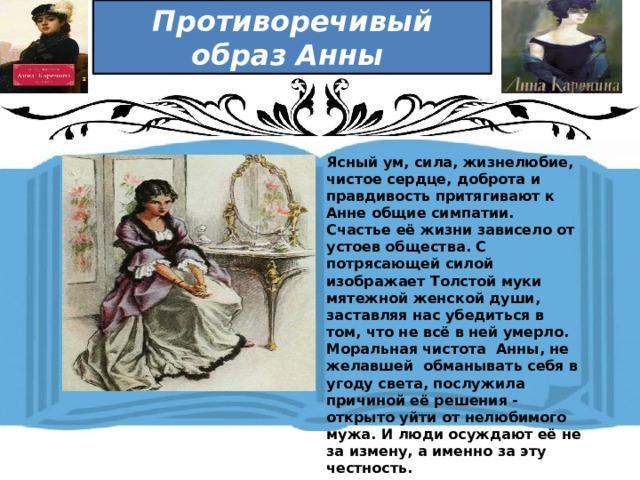 Противоречивый образ Анны  Ясный ум, сила, жизнелюбие, чистое сердце, доброта и правдивость притягивают к Анне общие симпатии. Счастье её жизни зависело от устоев общества. С потрясающей силой изображает Толстой муки мятежной женской души, заставляя нас убедиться в том, что не всё в ней умерло. Моральная чистота Анны, не желавшей обманывать себя в угоду света, послужила причиной её решения - открыто уйти от нелюбимого мужа. И люди осуждают её не за измену, а именно за эту честность.