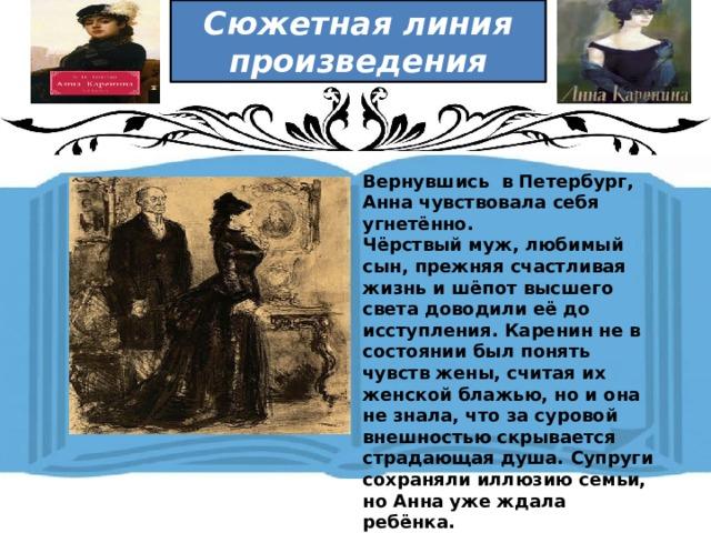 Сюжетная линия произведения  Вернувшись в Петербург, Анна чувствовала себя угнетённо. Чёрствый муж, любимый сын, прежняя счастливая жизнь и шёпот высшего света доводили её до исступления. Каренин не в состоянии был понять чувств жены, считая их женской блажью, но и она не знала, что за суровой внешностью скрывается страдающая душа. Супруги сохраняли иллюзию семьи, но Анна уже ждала ребёнка.