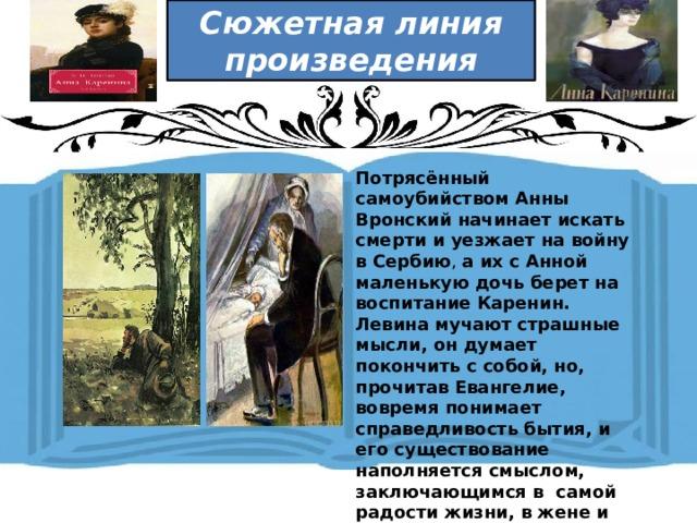 Сюжетная линия произведения  Потрясённый самоубийством Анны Вронский начинает искать смерти и уезжает на войну в Сербию , а их с Анной маленькую дочь берет на воспитание Каренин. Левина мучают страшные мысли, он думает покончить с собой, но, прочитав Евангелие, вовремя понимает справедливость бытия, и его существование наполняется смыслом, заключающимся в самой радости жизни, в жене и сыне.