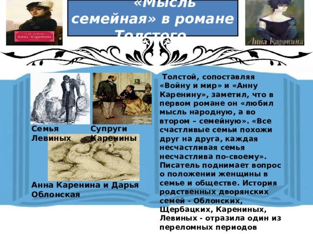 «Мысль семейная» в романе Толстого  Толстой, сопоставляя «Войну и мир» и «Анну Каренину», заметил, что в первом романе он «любил мысль народную, а во втором – семейную». «Все счастливые семьи похожи друг на друга, каждая несчастливая семья несчастлива по-своему». Писатель поднимает вопрос о положении женщины в семье и обществе. История родственных дворянских семей - Облонских, Щербацких, Карениных, Левиных - отразила один из переломных периодов истории.              Семья Левиных Супруги Каренины Анна Каренина и Дарья Облонская