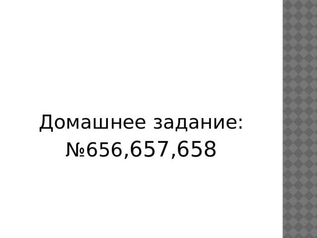 Домашнее задание: № 656 ,657,658