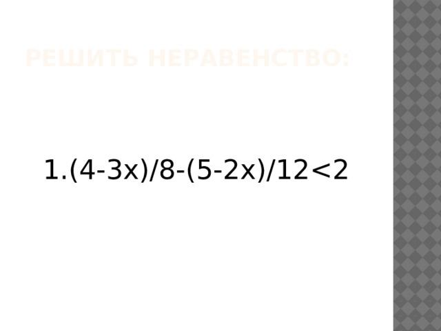 Решить неравенство: 1.(4-3х)/8-(5-2х)/12<2