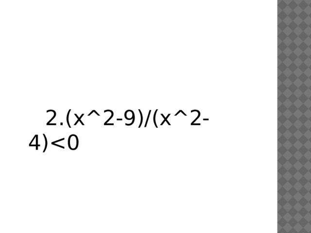 2.(х^2-9)/(x^2-4)<0