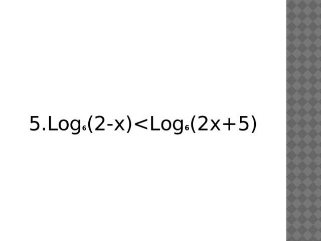 5.Log 6 (2-x)6 (2x+5)