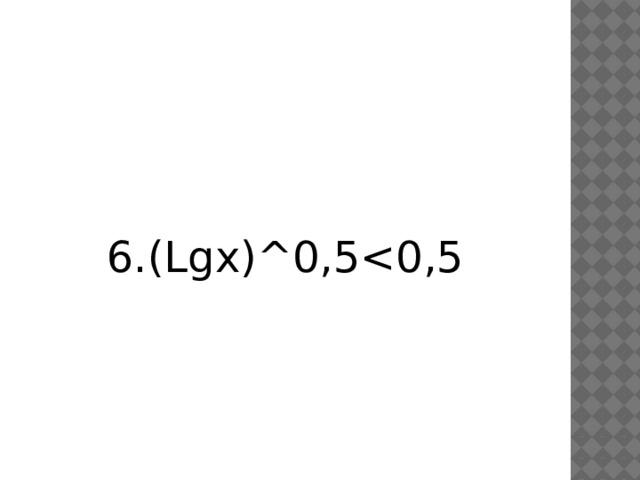 6.(Lgx)^0,5<0,5