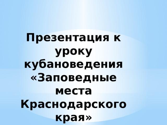 Презентация к уроку кубановедения  «Заповедные места Краснодарского края»