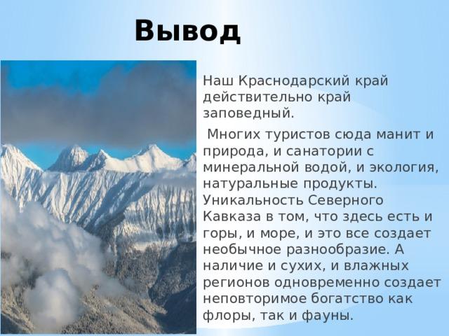 Вывод Наш Краснодарский край действительно край заповедный.  Многих туристов сюда манит и природа, и санатории с минеральной водой, и экология, натуральные продукты. Уникальность Северного Кавказа в том, что здесь есть и горы, и море, и это все создает необычное разнообразие. А наличие и сухих, и влажных регионов одновременно создает неповторимое богатство как флоры, так и фауны.
