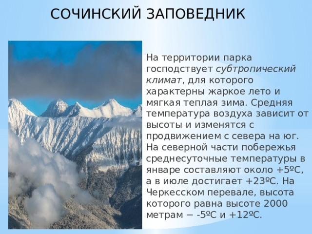 СОЧИНСКИЙ ЗАПОВЕДНИК  На территории парка господствует субтропический климат , для которого характерны жаркое лето и мягкая теплая зима. Средняя температура воздуха зависит от высоты и изменятся с продвижением с севера на юг. На северной части побережья среднесуточные температуры в январе составляют около +5ºС, а в июле достигает +23ºС. На Черкесском перевале, высота которого равна высоте 2000 метрам − -5ºС и +12ºС.