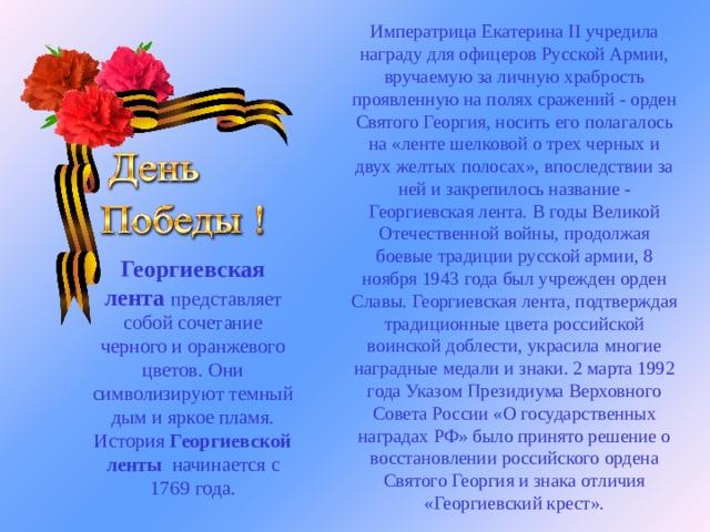 Императрица Екатерина II учредила награду для офицеров Русской Армии, вручаемую за личную храбрость проявленную на полях сражений - орден Святого Георгия, носить его полагалось на «ленте шелковой о трех черных и двух желтых полосах», впоследствии за ней и закрепилось название - Георгиевская лента.В годы Великой Отечественной войны, продолжая боевые традиции русской армии, 8 ноября 1943 года был учрежден орден Славы. Георгиевская лента, подтверждая традиционные цвета российской воинской доблести, украсила многие наградные медали и знаки. 2 марта 1992 года Указом Президиума Верховного Совета России «О государственных наградах РФ» было принято решение о восстановлении российского ордена Святого Георгия и знака отличия «Георгиевский крест». Георгиевская лента  представляет собой сочетание черного и оранжевого цветов. Они символизируют темный дым и яркое пламя. История Георгиевской ленты  начинается с 1769 года.