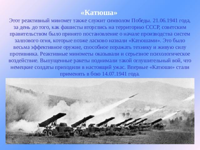 «Катюша»  Этот реактивный миномет также служит символом Победы. 21.06.1941 года, за день до того, как фашисты вторглись на территорию СССР, советским правительством было принято постановление о начале производства систем залпового огня, которые позже ласково назвали «Катюшами». Это было весьма эффективное оружие, способное поражать технику и живую силу противника. Реактивные минометы оказывали и серьезное психологическое воздействие. Выпущенные ракеты поднимали такой оглушительный вой, что немецкие солдаты приходили в настоящий ужас. Впервые «Катюши» стали применять в бою 14.07.1941 года.