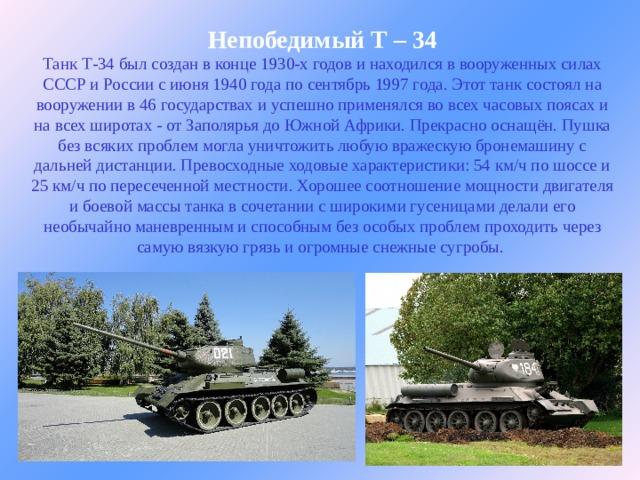 Непобедимый Т – 34  Танк Т-34 был создан в конце 1930-х годов и находился в вооруженных силах СССР и России с июня 1940 года по сентябрь 1997 года. Этот танк состоял на вооружении в 46 государствах и успешно применялся во всех часовых поясах и на всех широтах - от Заполярья до Южной Африки. Прекрасно оснащён. Пушка без всяких проблем могла уничтожить любую вражескую бронемашину с дальней дистанции. Превосходные ходовые характеристики: 54 км/ч по шоссе и 25 км/ч по пересеченной местности. Хорошее соотношение мощности двигателя и боевой массы танка в сочетании с широкими гусеницами делали его необычайно маневренным и способным без особых проблем проходить через самую вязкую грязь и огромные снежные сугробы.