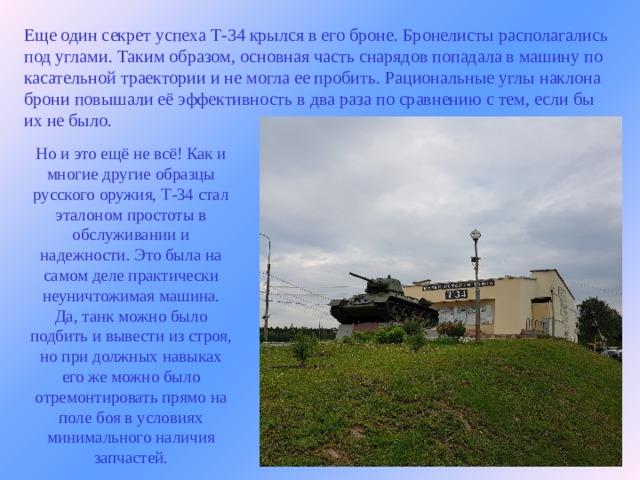 Еще один секрет успеха Т-34 крылся в егоброне. Бронелисты располагались под углами. Таким образом, основная часть снарядов попадала в машину по касательной траектории и не могла ее пробить. Рациональные углы наклона брони повышали её эффективность в два раза по сравнению с тем, если бы их не было.  Но и это ещё не всё! Как и многие другие образцы русского оружия, Т-34 стал эталоном простоты в обслуживании и надежности. Это была на самом деле практически неуничтожимая машина. Да, танк можно было подбить и вывести из строя, но при должных навыках его же можно было отремонтировать прямо на поле боя в условиях минимального наличия запчастей.
