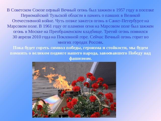 В Советском Союзе первый Вечный огонь был зажжен в 1957 году в поселке Первомайский Тульской области впамять опавших вВеликой Отечественной войне. Чуть позже зажегся огонь в Санкт-Петербурге на Марсовом поле. В 1961 году от пламени огня на Марсовом поле был зажжен огонь в Москве на Преображенском кладбище. Третий огонь появился 30апреля 2010 года наПоклонной горе. Сейчас Вечный огонь горит во многих городах России .  Пока будет гореть символ победы, героизма и стойкости, мы будем помнить о великом подвиге нашего народа, завоевавшего Победу над фашизмом.