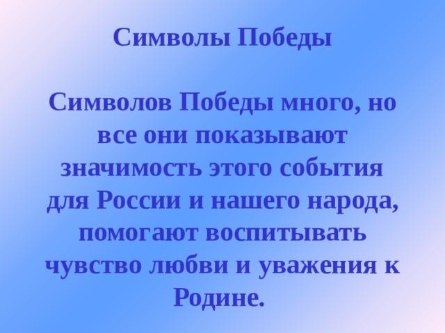 Символы Победы   Символов Победы много, но все они показывают значимость этого события для России и нашего народа, помогают воспитывать чувство любви и уважения к Родине.