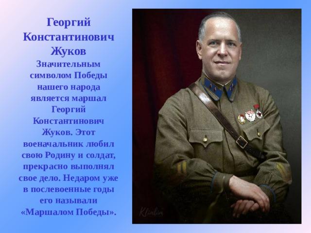 Георгий Константинович Жуков  Значительным символом Победы нашего народа является маршал Георгий Константинович Жуков. Этот военачальник любил свою Родину и солдат, прекрасно выполнял свое дело. Недаром уже в послевоенные годы его называли «Маршалом Победы».