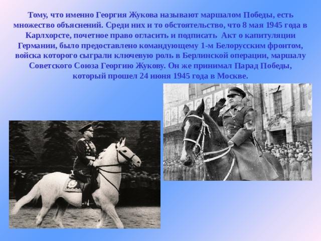 Тому, что именно Георгия Жукова называют маршалом Победы, есть множество объяснений. Среди них и то обстоятельство, что 8 мая 1945 года в Карлхорсте, почетное право огласить и подписать Акт о капитуляции Германии, было предоставлено командующему 1-м Белорусским фронтом, войска которого сыграли ключевую роль в Берлинской операции, маршалу Советского Союза Георгию Жукову. Он же принимал Парад Победы, который прошел 24 июня 1945 года в Москве.