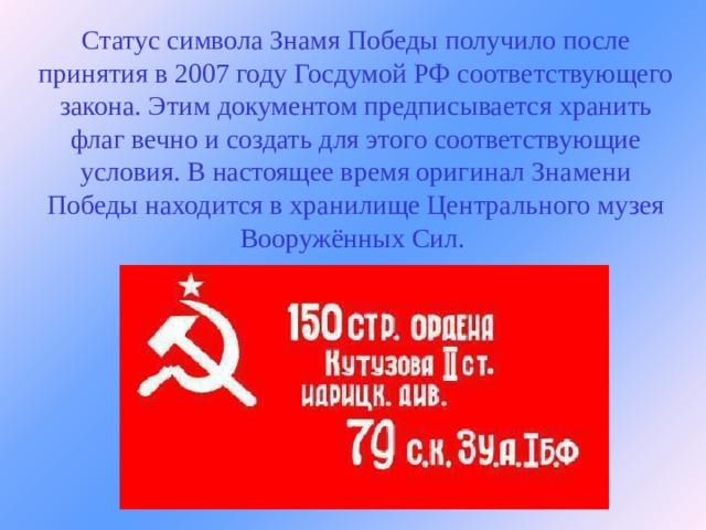 Статус символа Знамя Победы получило после принятия в 2007 году Госдумой РФ соответствующего закона. Этим документом предписывается хранить флаг вечно и создать для этого соответствующие условия. В настоящее время оригинал Знамени Победы находится в хранилище Центрального музея Вооружённых Сил.