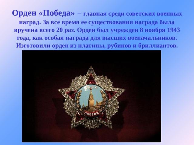 Орден «Победа»  – главная среди советских военных наград. За все время ее существования награда была вручена всего 20 раз. Орден был учрежден 8 ноября 1943 года, как особая награда для высших военачальников. Изготовили орден из платины, рубинов и бриллиантов.