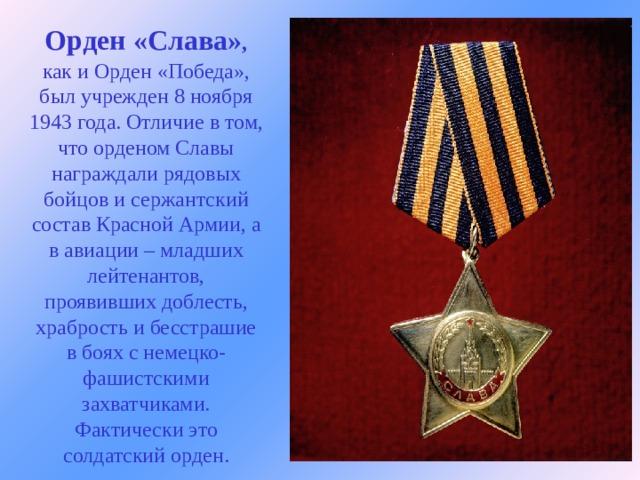 Орден «Слава» ,  как и Орден «Победа», был учрежден 8 ноября 1943 года. Отличие в том, что орденом Славы награждали рядовых бойцов и сержантский состав Красной Армии, а в авиации – младших лейтенантов, проявивших доблесть, храбрость и бесстрашие в боях с немецко-фашистскими захватчиками. Фактически это солдатский орден.