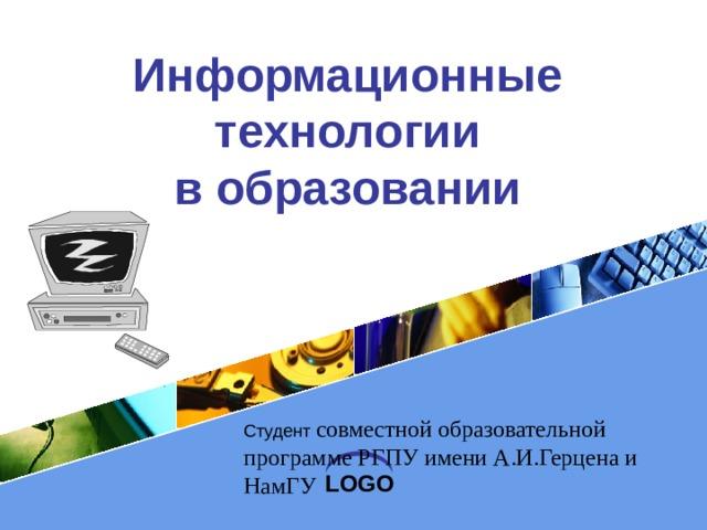 Информационные технологии  в образовании Студент совместной образовательной программе РГПУ имени А.И.Герцена и НамГУ